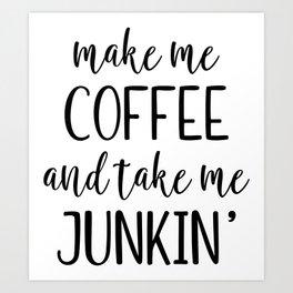 Make Me Coffee and Take Me Junkin Art Print