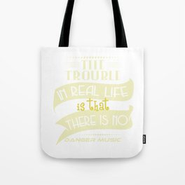 """The Trouble In Real Life Is That There Is No Danger Music"" tee design. Makes a nice gift too!  Tote Bag"