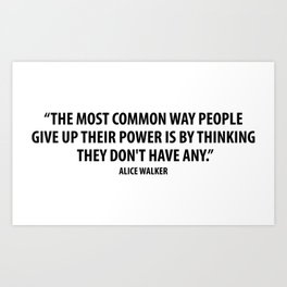 The most common way people give up their power is by thinking they don't have any. - Alice Walker Art Print