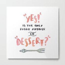 """""""YES!"""" is the only right answer to """"DESSERT?"""" Metal Print"""