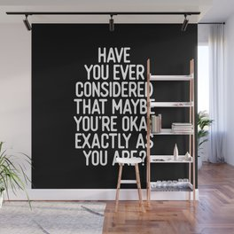 Have You Ever Considered That Maybe You're Okay Exactly As You Are Wall Mural