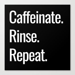 Caffeinate. Rinse. Repeat. Canvas Print