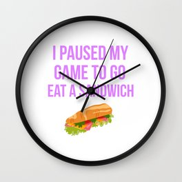 I Paused My Game To Go Eat A Sandwich Design Wall Clock