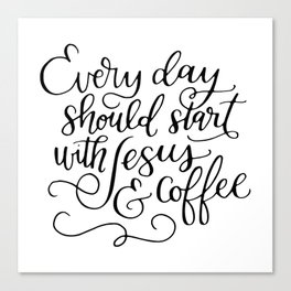 Every Day Should Start with Jesus and Coffee Hand Lettered Calligraphy Canvas Print