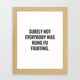 Surely Not Everybody Was Kung Fu Fighting. Framed Art Print