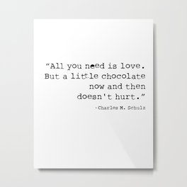 All you need is love. But a little chocolate now and then doesn't hurt. Metal Print