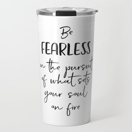 Be Fearless in the Pursuit of What Sets Your Soul on Fire Travel Mug
