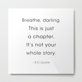 S.C Lourie Quote, Breathe, Darling. This is just a chapter. Metal Print
