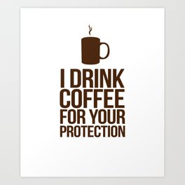 I Drink Coffee For Your Protection (Light Roast Edition) Art Print