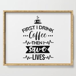 First I Drink Coffee Then I Save Lives, Funny, Nurse, Quote Serving Tray