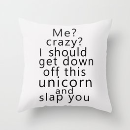 Me? Crazy? I should get down off this unicorn and slap you Throw Pillow