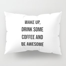 Wake up, drink some coffee and be awesome Pillow Sham