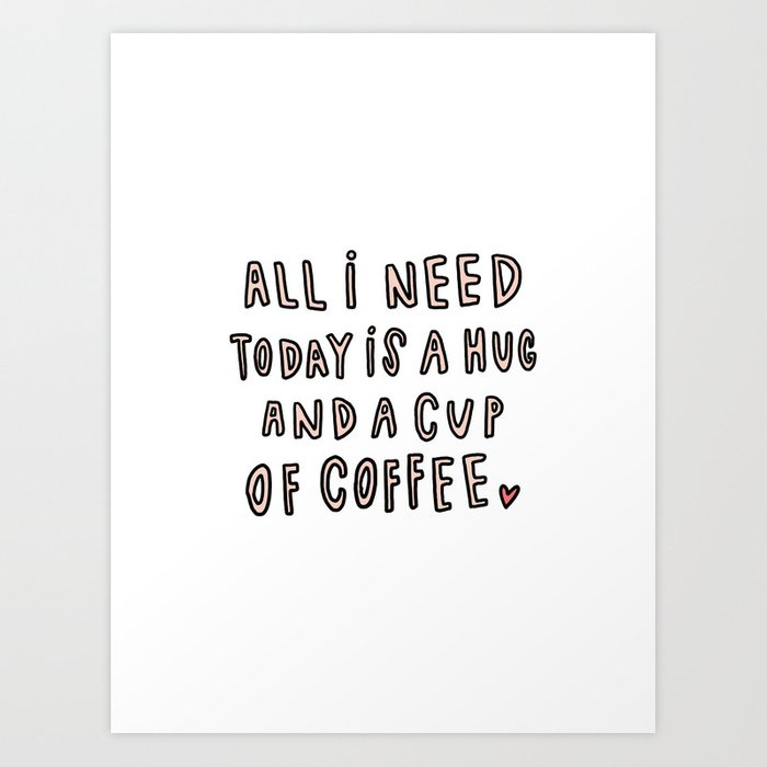 All I Need Today Is Hug And A Cup Of Coffee Typography Art Print