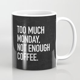 Too much monday, not enough coffee. Coffee Mug