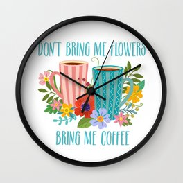 Don't Bring Me Flowers, Bring Me Coffee Wall Clock