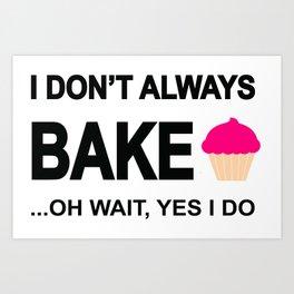 I don't always bake ...oh wait yes I do! Art Print
