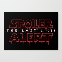 Spoiler Alert The Last J. Die Canvas Print