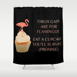 Body Positivity Statement - Thigh gaps are for flamingos. Eat a cupcake. Black background Shower Curtain