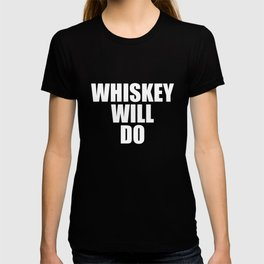 Whiskey Will Do Alcohol Bar Drinking T-Shirt T-shirt