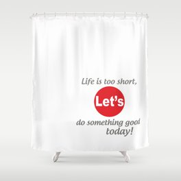 "Life is too short, Let's do something good today! [ ""Let's Collection"" by Hadavi Artworks ] Shower Curtain"