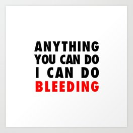 ANYTHING YOU CAN DO I CAN DO BLEEDING Art Print