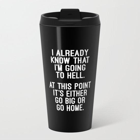 Go Big Or Go Home Funny Quote Metal Travel Mug