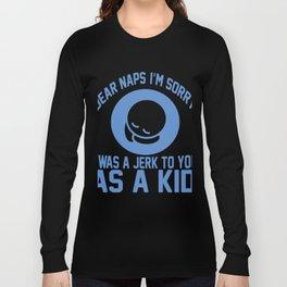 Dear Naps I'm Sorry I Was A Jerk To You As A Kid Long Sleeve T-shirt