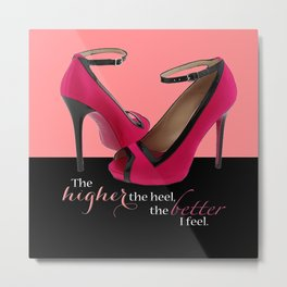 The Higher the Heel, The Better I Feel Metal Print