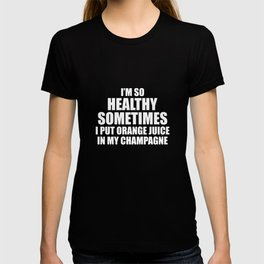 So Healthy I Put Orange Juice in my Champagne T-Shirt T-shirt