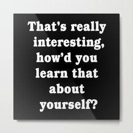 Thats Really Interesting Howd You Learn That Metal Print
