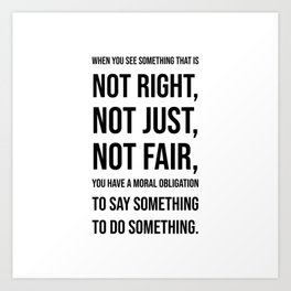 When you see  something that is  not right,  not just,  not fair Art Print