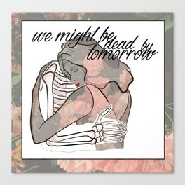 We might be dead by tomorrow Canvas Print