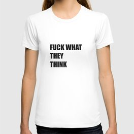 Fuck what they think T-shirt
