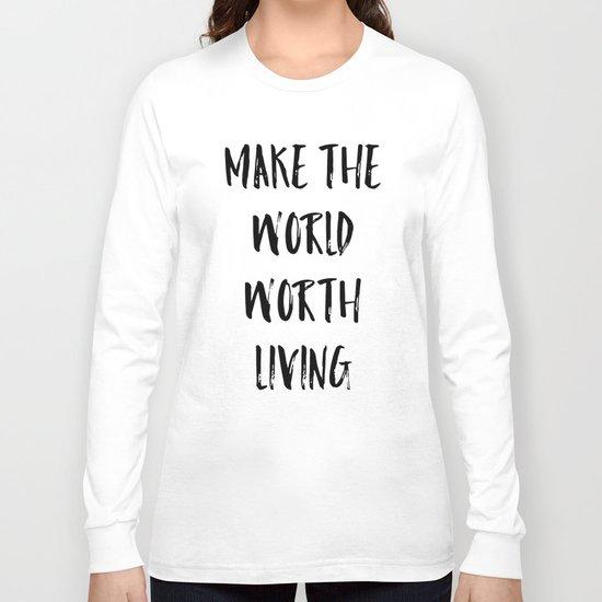 Make the world worth living Long Sleeve T-shirt