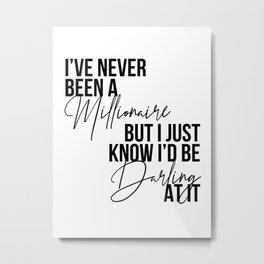 I've Never Been A Millionaire but I Just Know I'd be Darling at It Metal Print