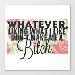 whatever liking what i like don't make me a bitch Canvas Print
