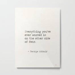 Everything you've ever wanted is on the other side of fear. George Addair Metal Print