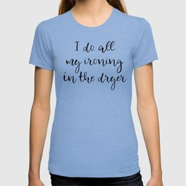 I do all my ironing in the dryer T-shirt