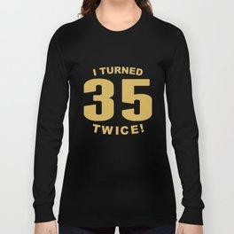 I Turned 35 Twice Funny 70th Birthday Long Sleeve T-shirt