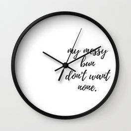 My Messy Bun Don't Want None Wall Clock