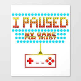 I Paused My Game To Be Here Funny Gamer Design Canvas Print