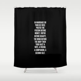 In marriage do thou be wise prefer the person before money virtue before beauty the mind before the body then thou hast a wife a friend a companion a second self Shower Curtain