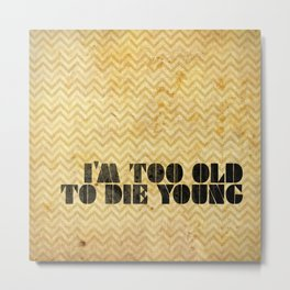 I am too old to die young Metal Print