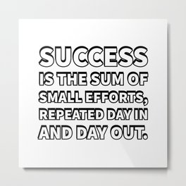 Success is the sum of small efforts, repeated day in and day out. Metal Print