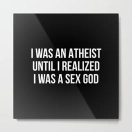 I was an atheist I was a sex god Metal Print