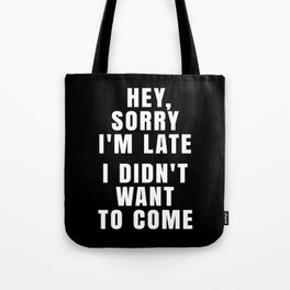 HEY, SORRY I'M LATE - I DIDN'T WANT TO COME (Black & White) Tote Bag