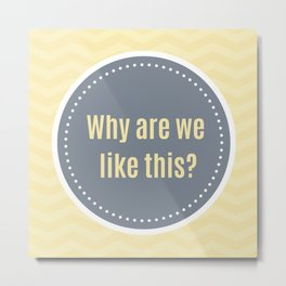 Why are we like this? Metal Print
