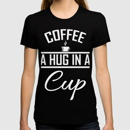 Coffee Is A Hug In A Cup Gifts For Coffee Lovers T-shirt