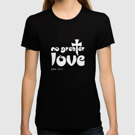 Christian Design - No Greater Love - John 15 verse 13 T-shirt