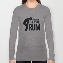 I thought they said RUM Long Sleeve T-shirt